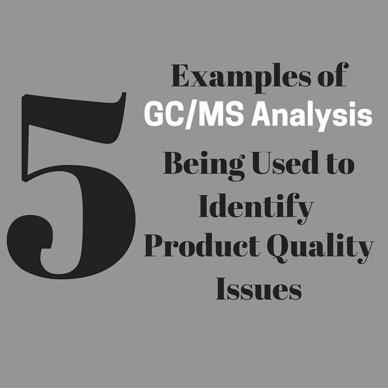 Examples of GC/MS Being Used to Identify Product Quality Issues